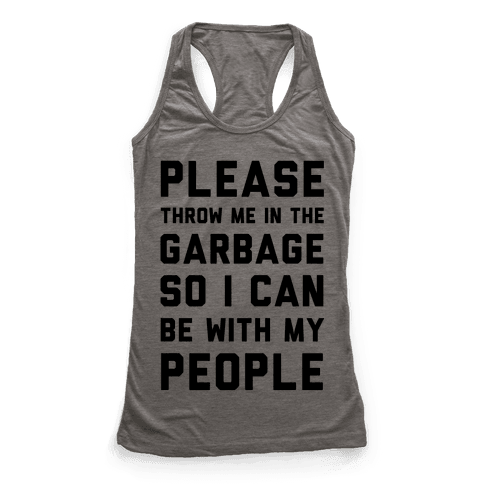 Please Throw Me In The Garbage So I Can be With My People