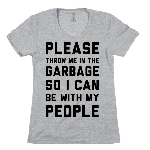Please Throw Me In The Garbage So I Can be With My People Womens T-Shirt