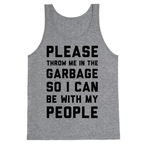 Please Throw Me In The Garbage So I Can be With My People Tank Top
