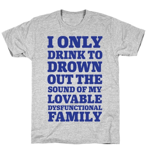 I Only Drink To Drown Out The Sound Of My Lovable Dysfunctional Family Mens T-Shirt
