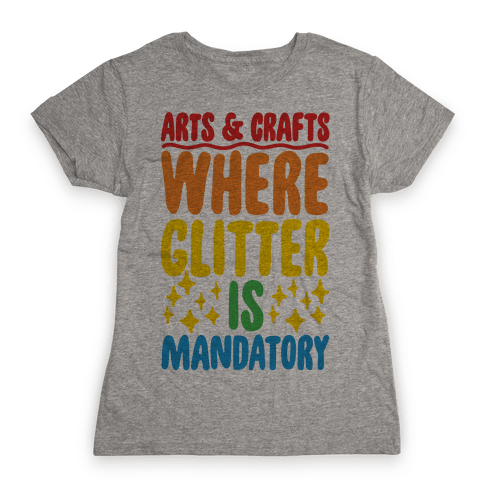 Arts and Crafts Where Glitter Is Mandatory Womens T-Shirt