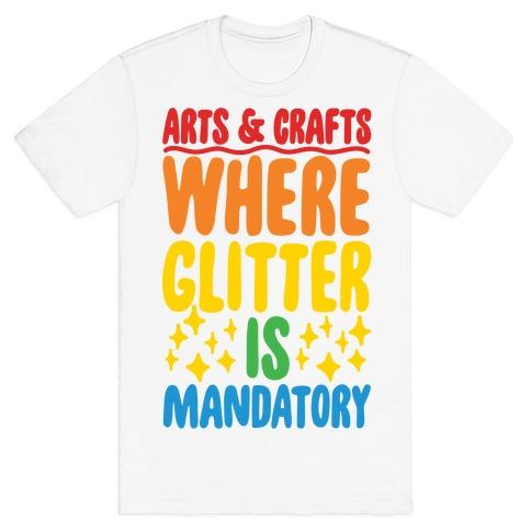 Arts and Crafts Where Glitter Is Mandatory T-Shirt