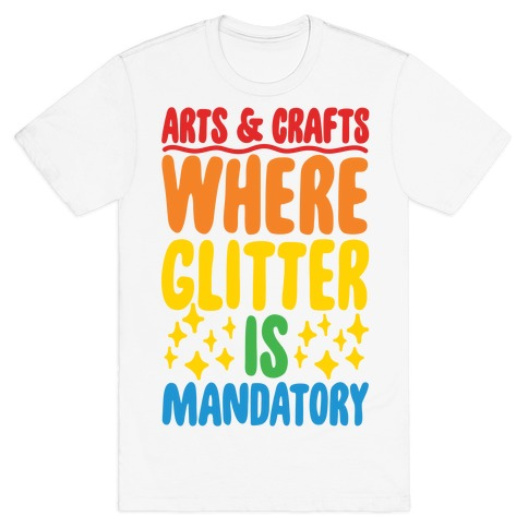 Arts and Crafts Where Glitter Is Mandatory Mens T-Shirt