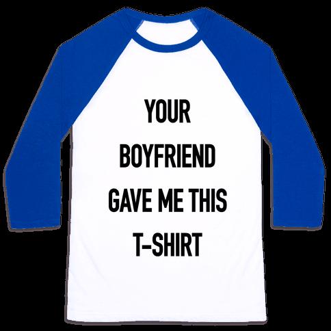 Your Boyfriend Gave Me This T-Shirt Baseball Tee