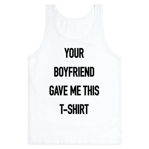 Your Boyfriend Gave Me This T-Shirt Tank Top