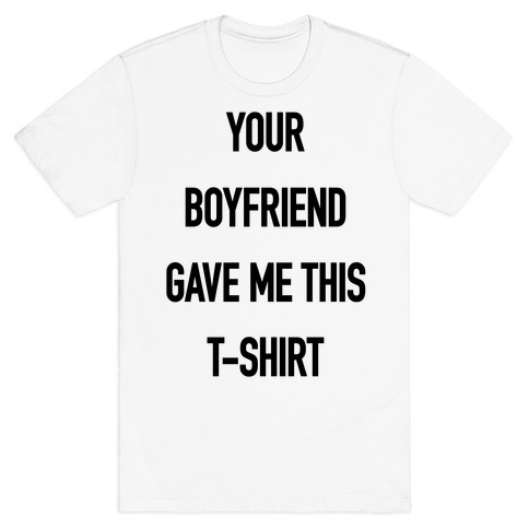 Your Boyfriend Gave Me This T-Shirt Mens T-Shirt
