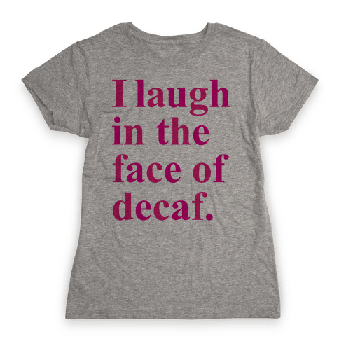 I Laugh In The Face Of Decaf Womens T-Shirt