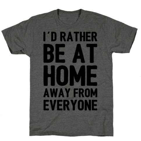 I'd Rather Be At Home Away From Everyone T-Shirt