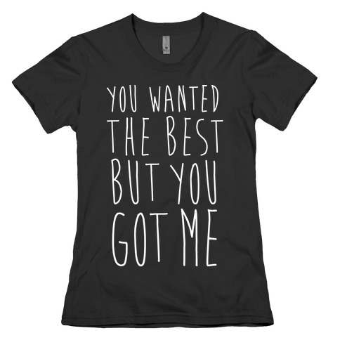You Wanted The Best But You Got Me Womens T-Shirt