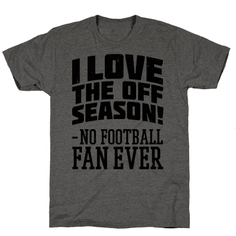 I Love The Off Season No Football Fan Ever
