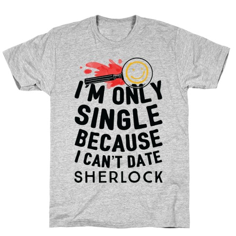I'm Only Single Because I Can't Date Sherlock T-Shirt