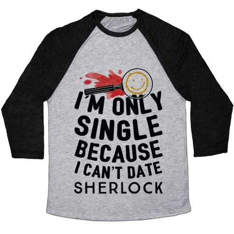 I'm Only Single Because I Can't Date Sherlock Baseball Tee