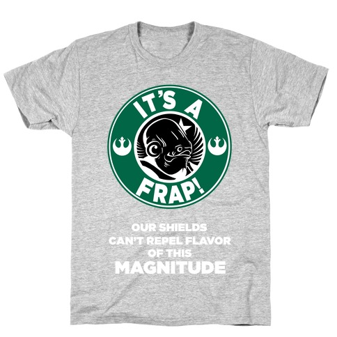 It's a Frap (Our Shields Can't Repel Flavor of This Magnitude!) T-Shirt