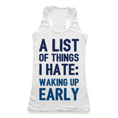 A List Of Things I Hate: Waking Up Early Racerback Tank Top