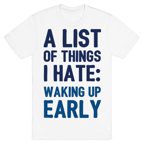 A List Of Things I Hate: Waking Up Early Mens T-Shirt