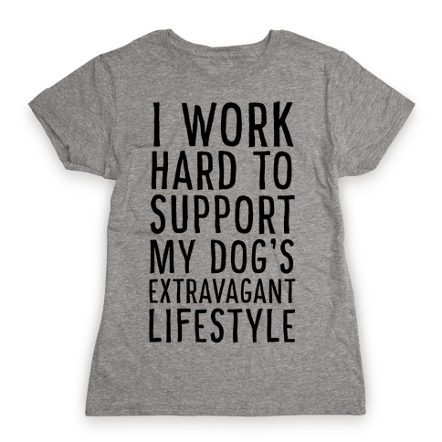 I Work Hard to Support My Dog's Extravagant Lifestyle Womens T-Shirt