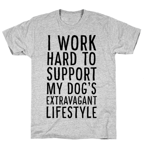 I Work Hard to Support My Dog's Extravagant Lifestyle Mens T-Shirt