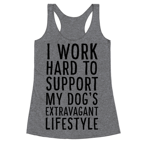 I Work Hard to Support My Dog's Extravagant Lifestyle Racerback Tank Top