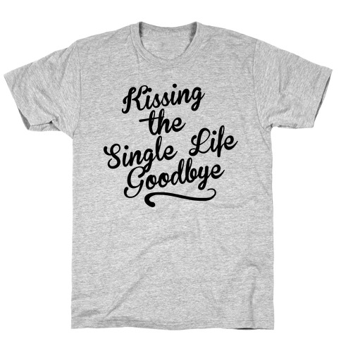 Kissing the Single Life Goodbye T-Shirt