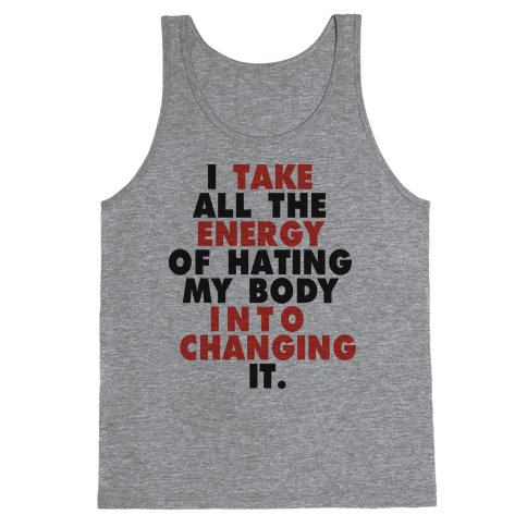 I Take All The Energy Of Hating My Body Into Changing It (Tank) Tank Top