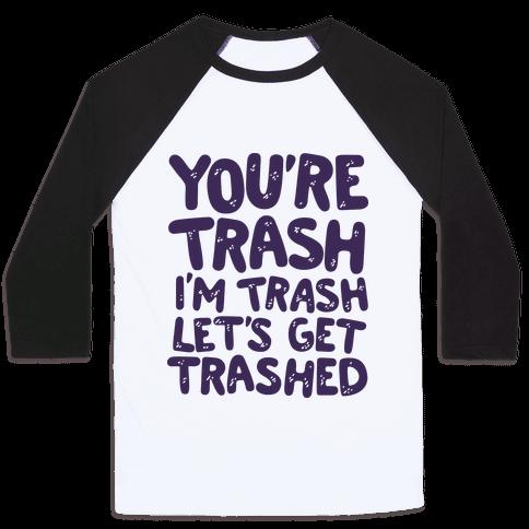 You're Trash I'm Trash Let's Get Trashed Baseball Tee