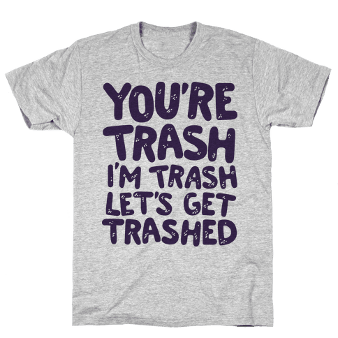 You're Trash I'm Trash Let's Get Trashed Mens T-Shirt