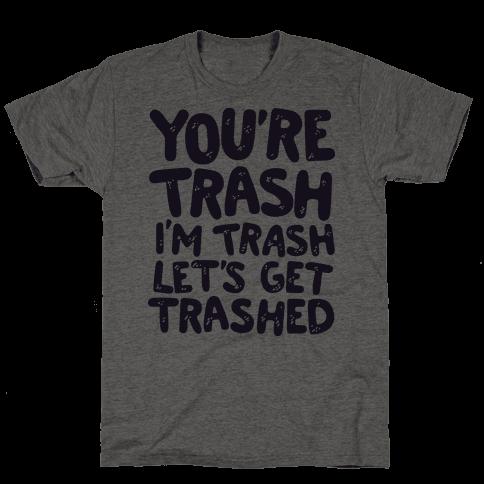 You're Trash I'm Trash Let's Get Trashed