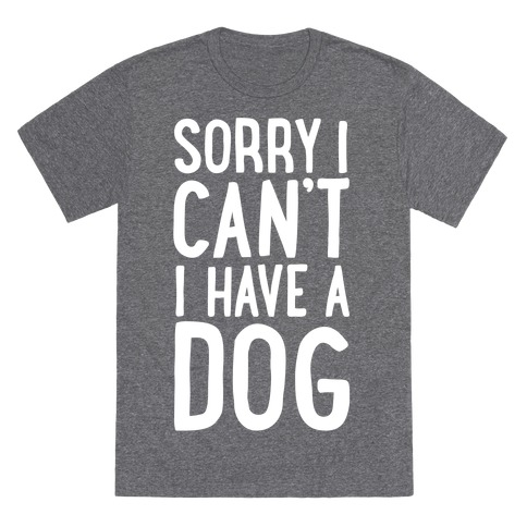 Sorry I Can't, I Have A Dog T-Shirt