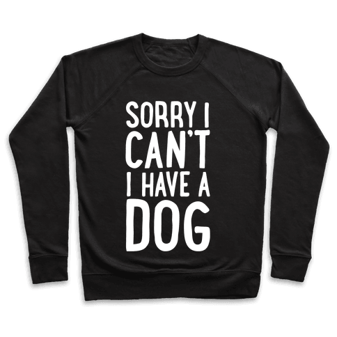 Sorry I Can't, I Have A Dog Pullover