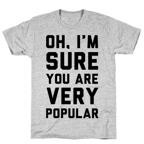 Oh I'm Sure You Are Very Popular Mens T-Shirt
