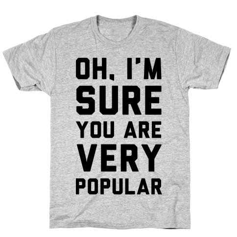 Oh I'm Sure You Are Very Popular T-Shirt