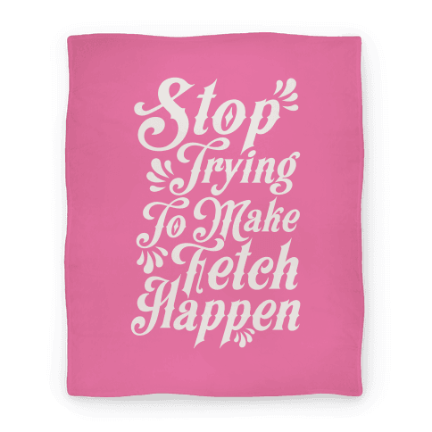 Stop Trying to Make Fetch Happen Blanket Blanket