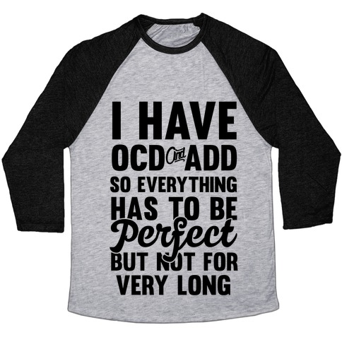 I Have OCD And ADD So Everything Has To Be Perfect But Not For Very Long Baseball Tee