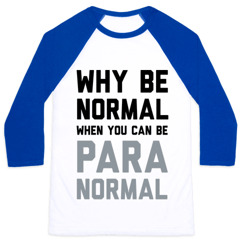 Why Be Normal When You Can Be Paranormal Baseball Tee