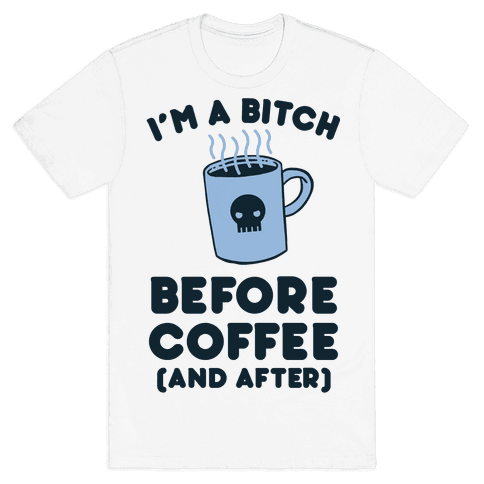 I'm A Bitch Before Coffee (And After) Mens T-Shirt
