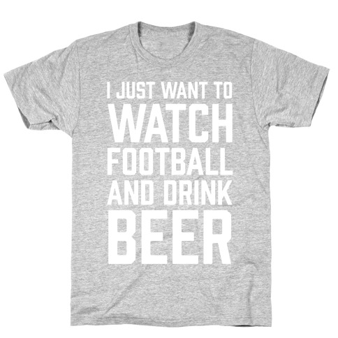 I Just Want To Watch Football And Drink Beer T-Shirt e6bc716e6
