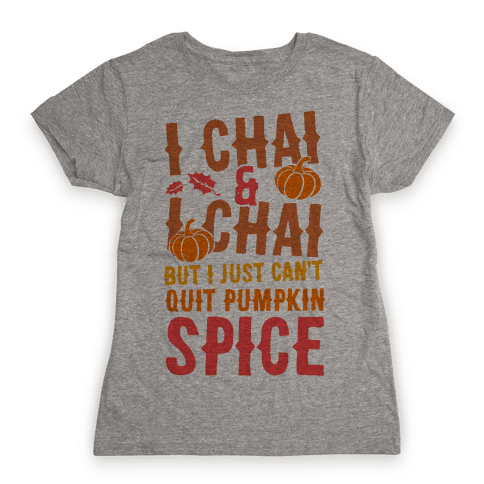 I Chai and I Chai But I Just Can't Quit Pumpkin Spice Womens T-Shirt