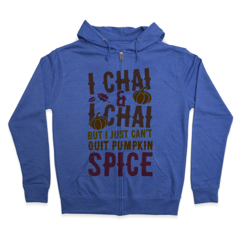 I Chai and I Chai But I Just Can't Quit Pumpkin Spice Zip Hoodie