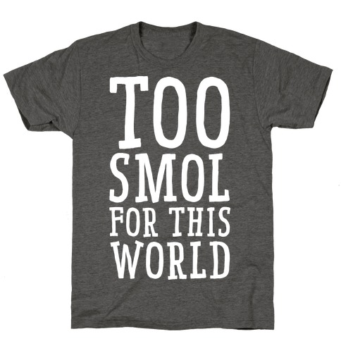 Too Smol for this World Mens/Unisex T-Shirt