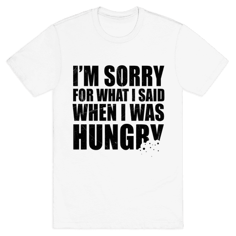 Sorry For What I Said When I Was Hungry Mens T-Shirt