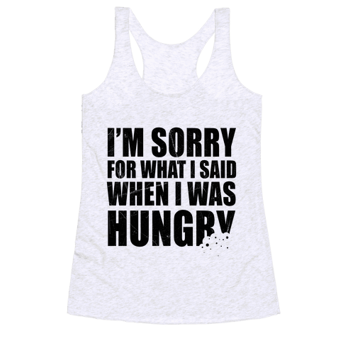 Sorry For What I Said When I Was Hungry Racerback Tank Top