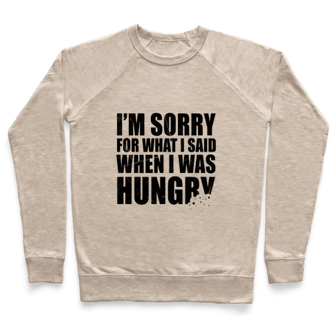 Sorry For What I Said When I Was Hungry Pullover