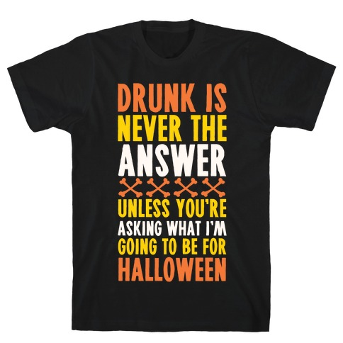 Drunk Is Never The Answer Unless You're Asking What I'm Going To Be For Halloween T-Shirt