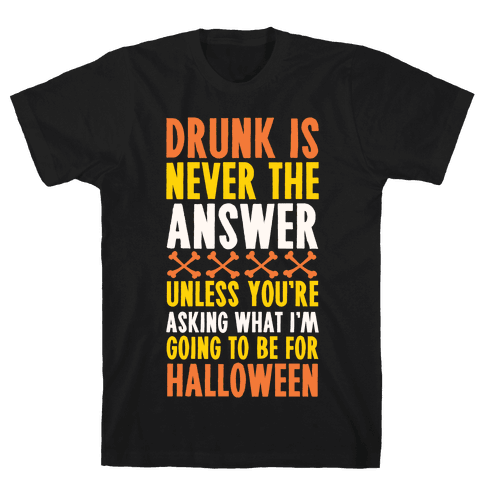 Drunk Is Never The Answer Unless You're Asking What I'm Going To Be For Halloween Mens T-Shirt