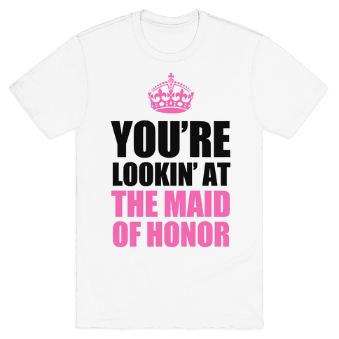 You're Lookin' at the Maid of Honor Mens T-Shirt