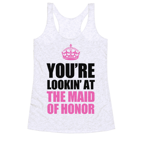 You're Lookin' at the Maid of Honor Racerback Tank Top