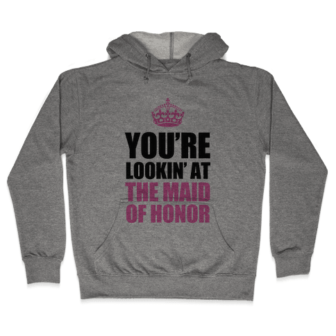 You're Lookin' at the Maid of Honor Hooded Sweatshirt