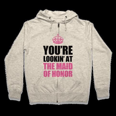 You're Lookin' at the Maid of Honor Zip Hoodie