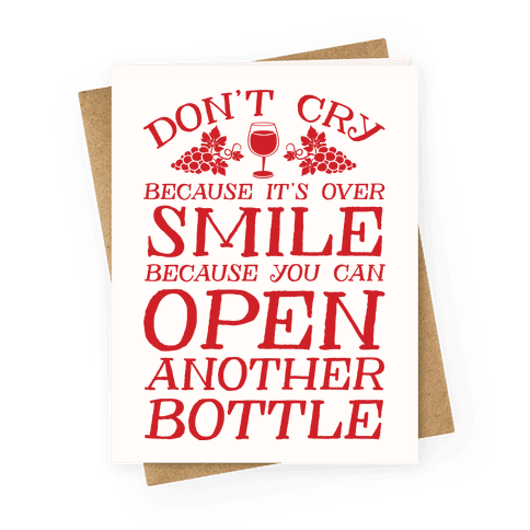 Don't Cry Because It's Over Smile Because You Can Open Another Bottle Greeting Card