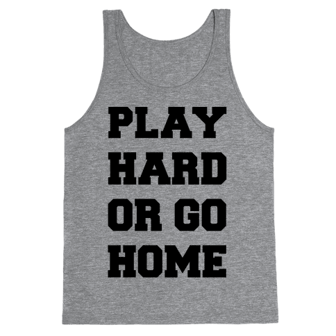 Play Hard or Go Home Tank Top